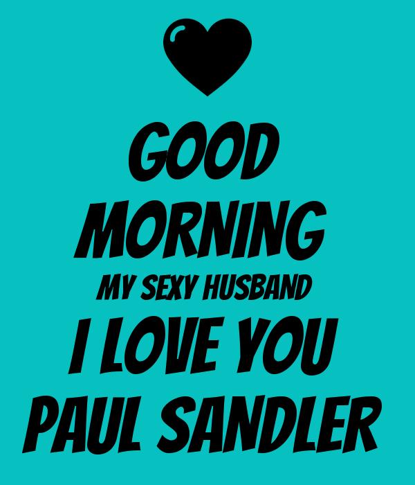 Good Morning My Lovely Husband : Good morning my sexy husband i love you paul sandler