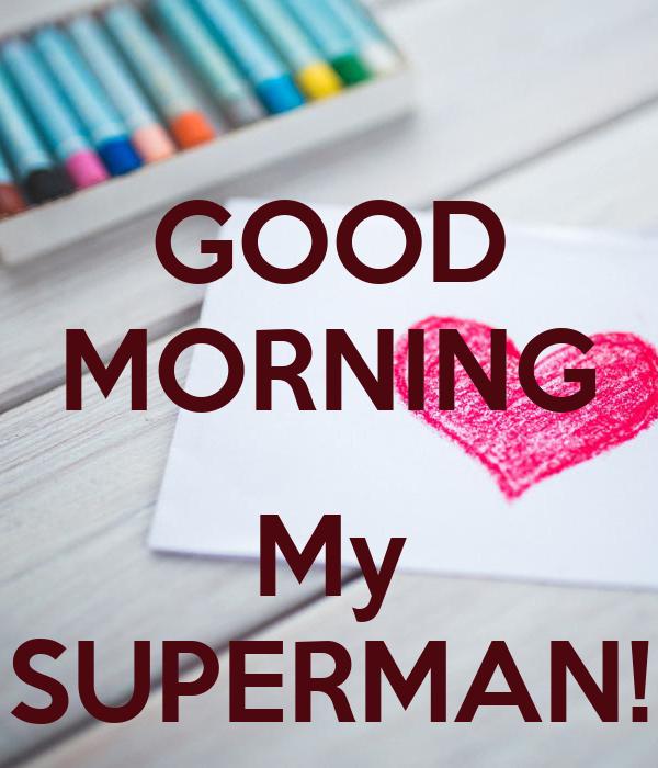 GOOD MORNING  My SUPERMAN!