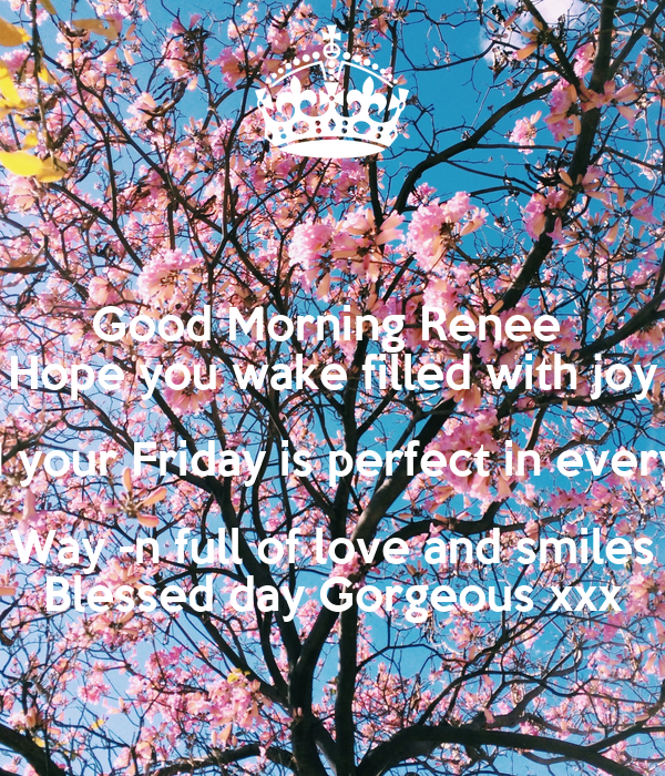 Good Morning Renee Hope You Wake Filled With Joy N Your