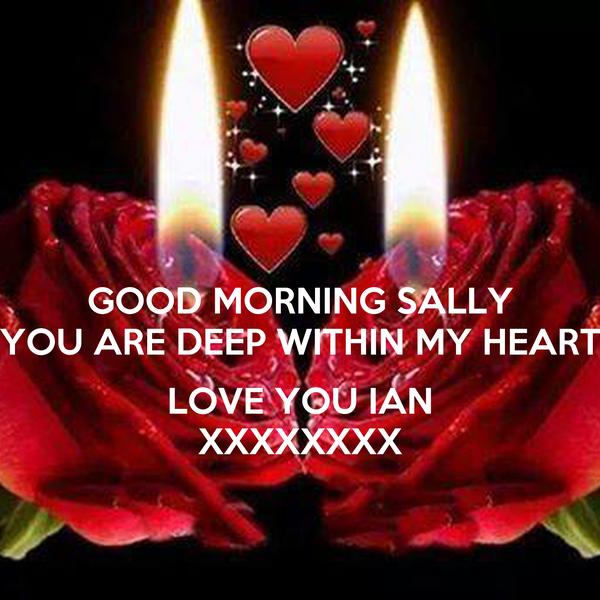 GOOD MORNING SALLY YOU ARE DEEP WITHIN MY HEART  LOVE YOU IAN XXXXXXXX