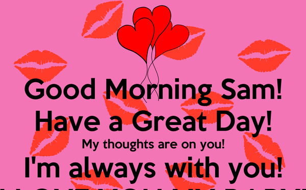Good Morning Sam! Have a Great Day! My thoughts are on you