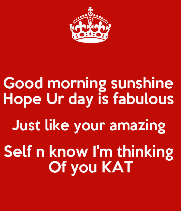 Good morning sunshine  Hope Ur day is fabulous  Just like your amazing  Self n know I'm thinking  Of you KAT