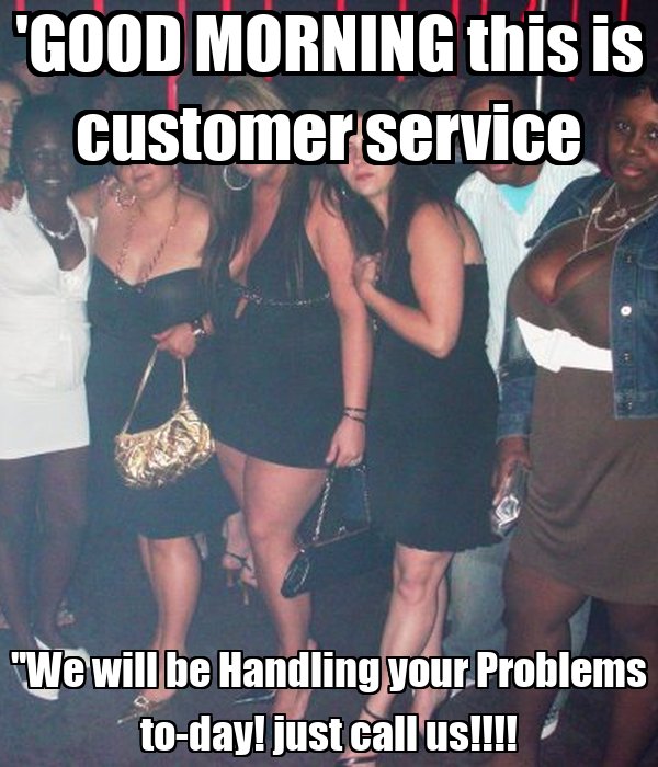 'GOOD MORNING this is customer service ''We will be Handling your Problems to-day! just call us!!!!