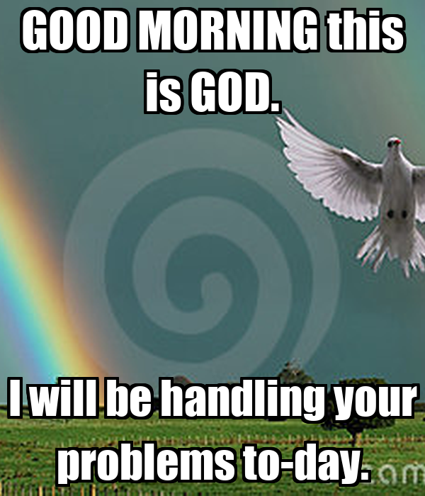 GOOD MORNING this is GOD. I will be handling your problems to-day.