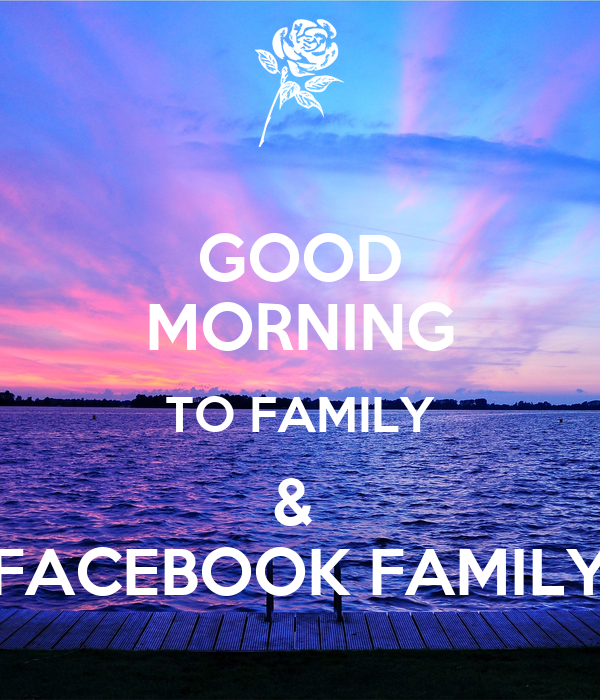 GOOD MORNING TO FAMILY &  FACEBOOK FAMILY