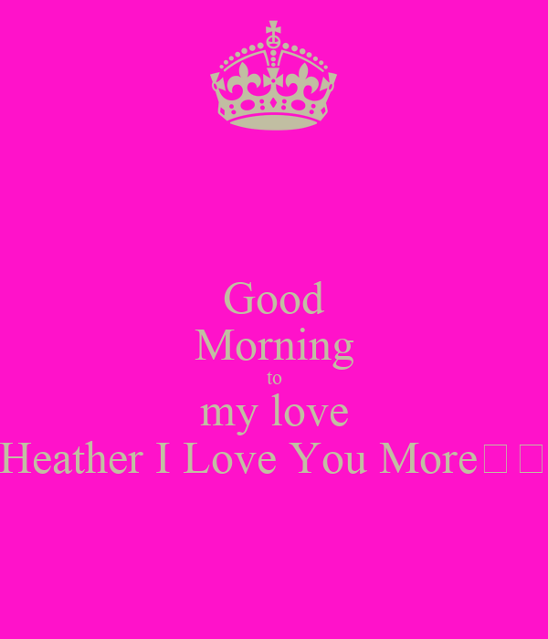 Good Morning to my love Heather I Love You More❤😙