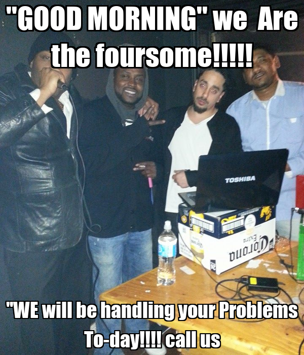 ''GOOD MORNING'' we  Are the foursome!!!!! ''WE will be handling your Problems To-day!!!! call us