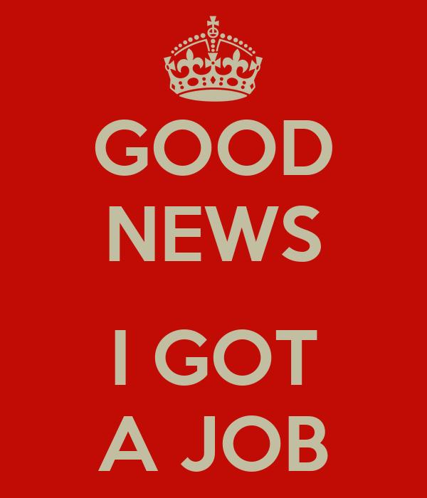GOOD NEWS  I GOT A JOB