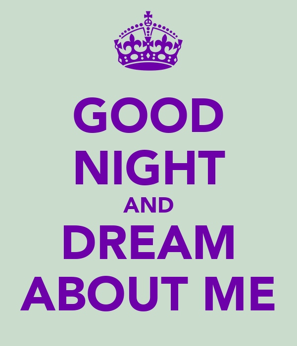 GOOD NIGHT AND DREAM ABOUT ME