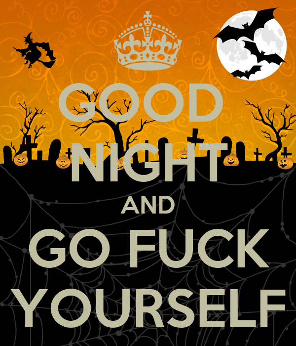 GOOD  NIGHT AND GO FUCK YOURSELF