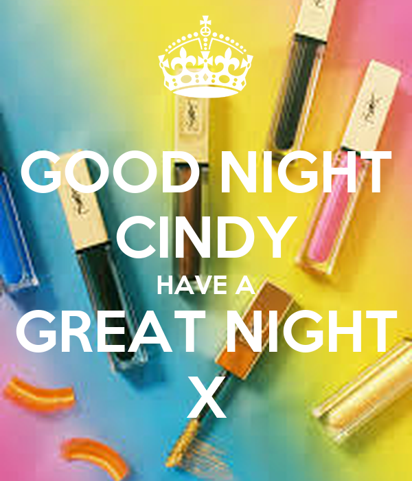 GOOD NIGHT CINDY HAVE A GREAT NIGHT X