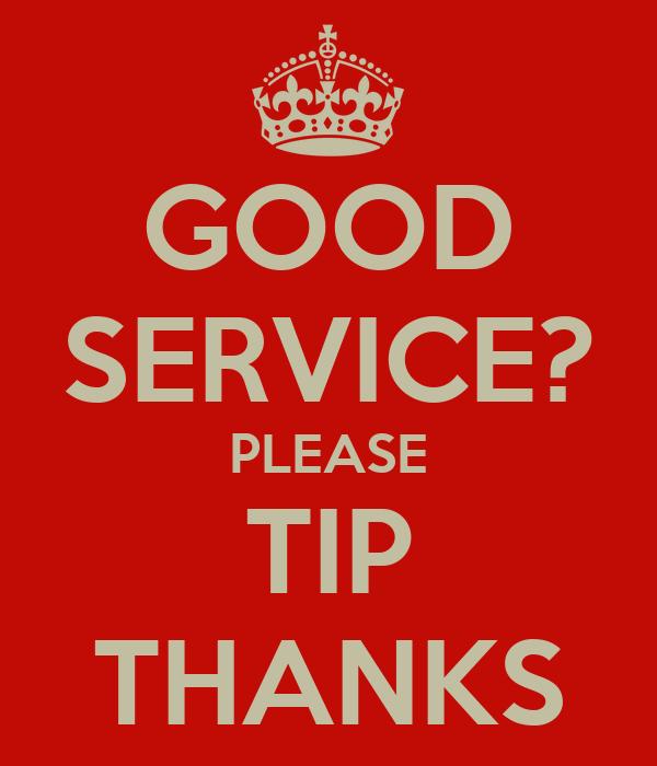 GOOD SERVICE? PLEASE TIP THANKS