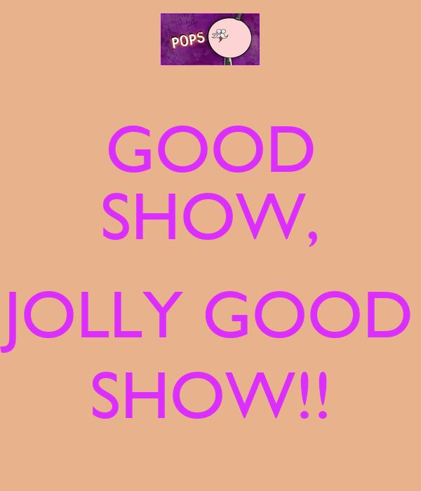 GOOD SHOW,  JOLLY GOOD SHOW!!