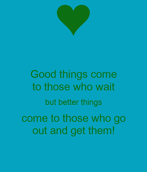 Good things come to those who wait but better things come to those who go out and get them!