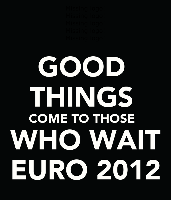 GOOD  THINGS  COME TO THOSE   WHO WAIT EURO 2012