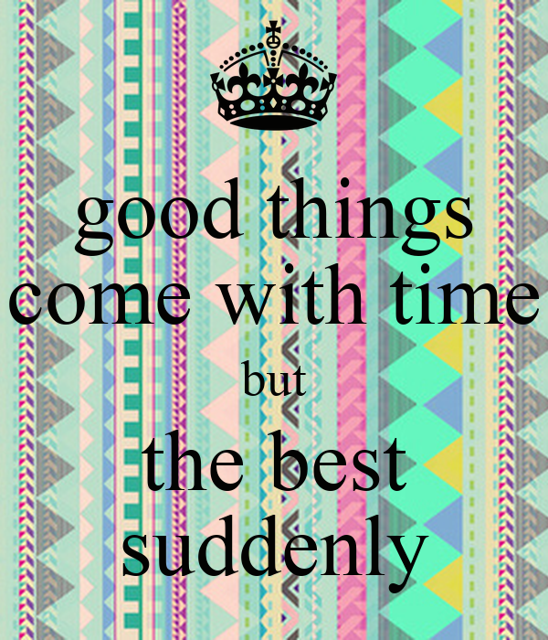 good things come with time but the best suddenly