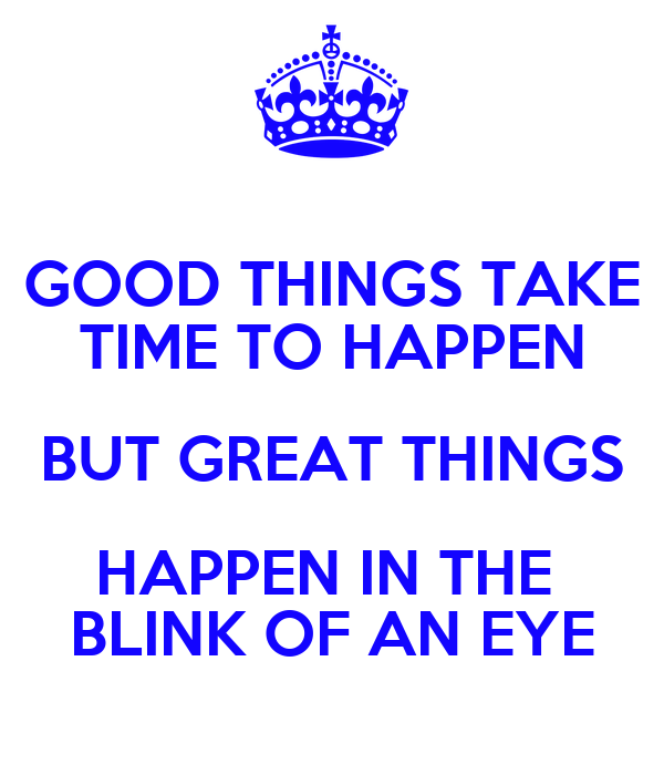 GOOD THINGS TAKE TIME TO HAPPEN BUT GREAT THINGS HAPPEN IN THE  BLINK OF AN EYE