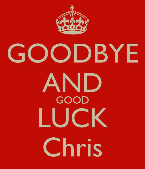 GOODBYE AND GOOD LUCK Chris
