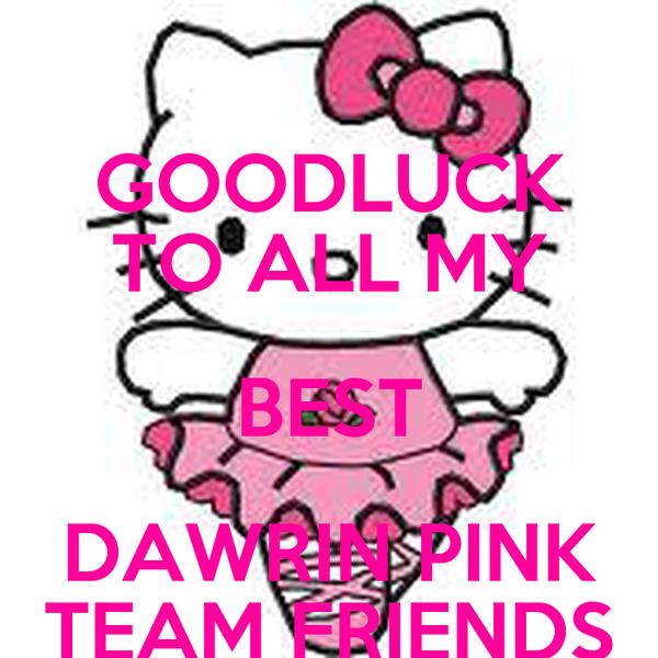 GOODLUCK TO ALL MY BEST DAWRIN PINK TEAM FRIENDS