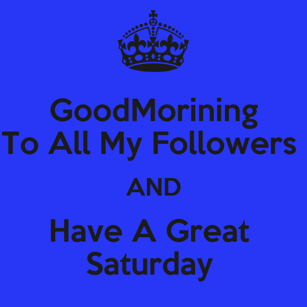 GoodMorining To All My Followers  AND Have A Great  Saturday