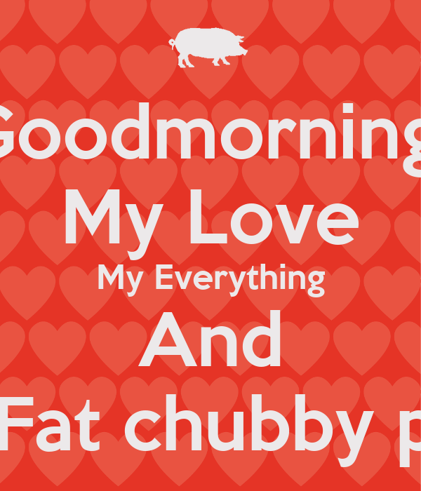 Goodmorning My Love My Everything And My Fat Chubby Pig Poster
