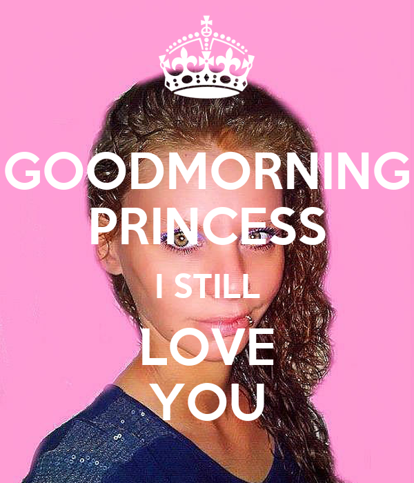 GOODMORNING PRINCESS I STILL LOVE YOU