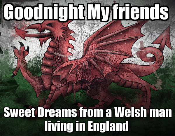 Goodnight My friends  Sweet Dreams from a Welsh man living in England