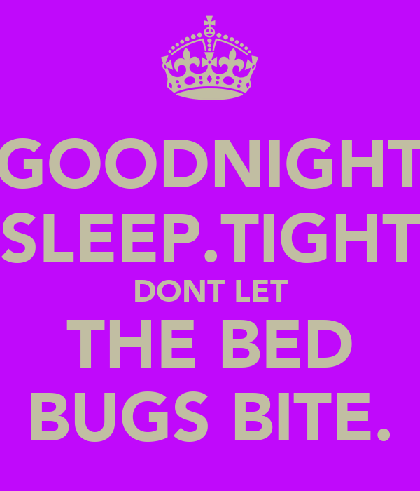 GOODNIGHT SLEEP.TIGHT DONT LET THE BED BUGS BITE.