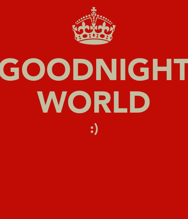 GOODNIGHT WORLD :)