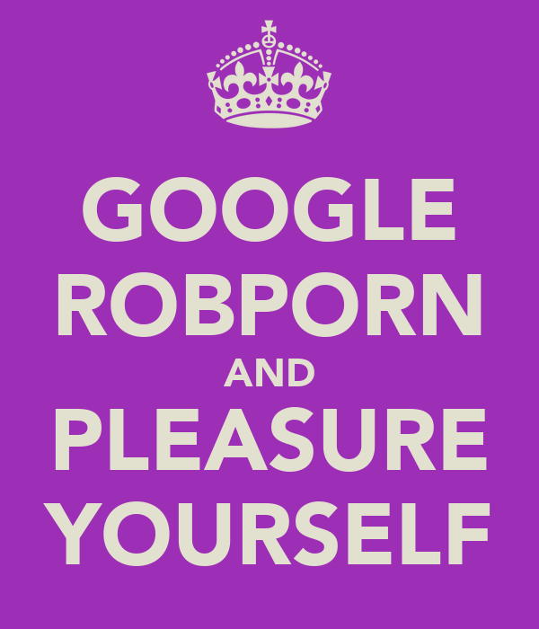 GOOGLE ROBPORN AND PLEASURE YOURSELF
