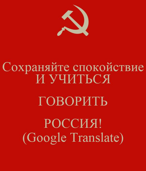 Сохраняйте спокойствие И УЧИТЬСЯ ГОВОРИТЬ РОССИЯ! (Google Translate)