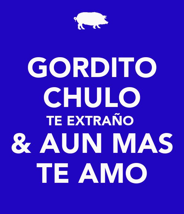 GORDITO CHULO TE EXTRAÑO  & AUN MAS TE AMO