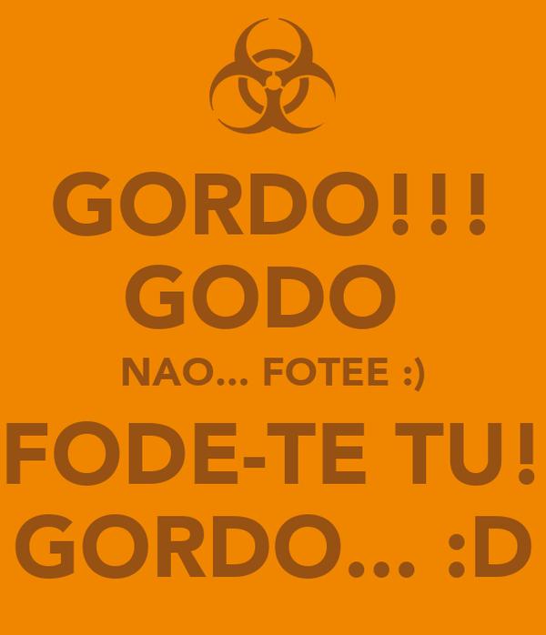 GORDO!!! GODO  NAO... FOTEE :) FODE-TE TU! GORDO... :D