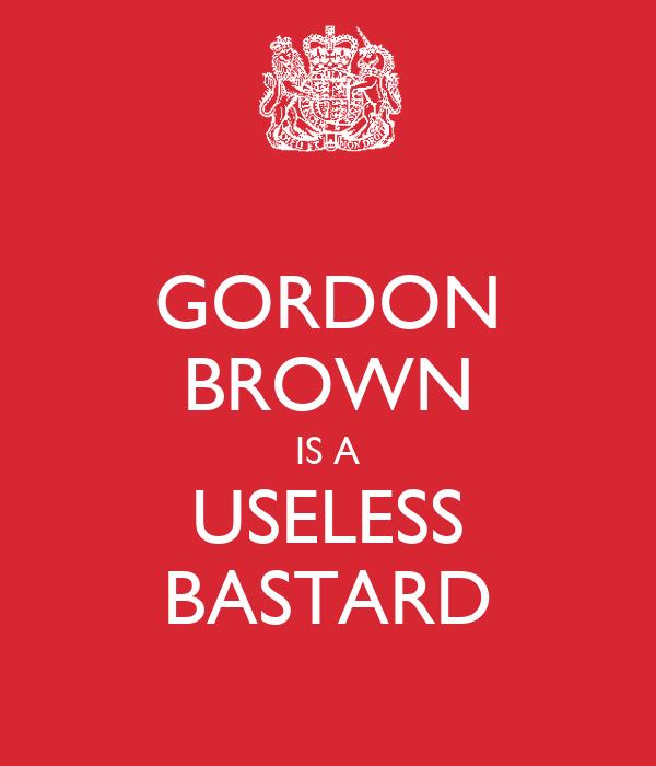 GORDON BROWN IS A USELESS BASTARD