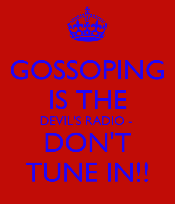 GOSSOPING IS THE DEVIL'S RADIO -  DON'T TUNE IN!!