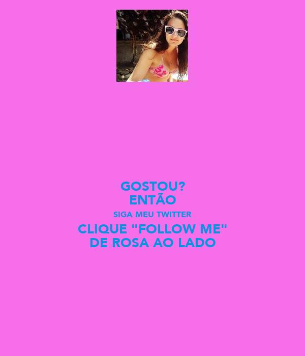 """GOSTOU? ENTÃO SIGA MEU TWITTER CLIQUE """"FOLLOW ME"""" DE ROSA AO LADO"""