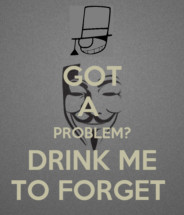 GOT A  PROBLEM? DRINK ME TO FORGET