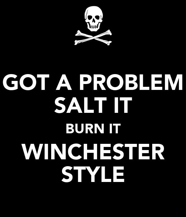 GOT A PROBLEM SALT IT BURN IT WINCHESTER STYLE