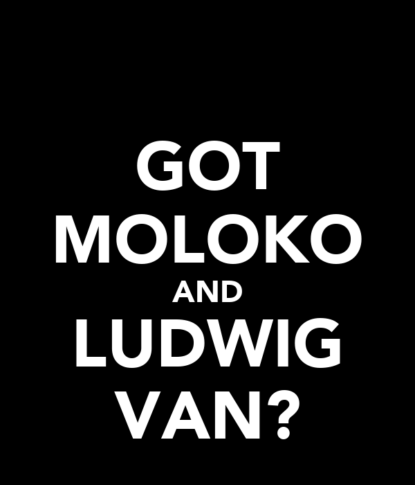 GOT MOLOKO AND LUDWIG VAN?