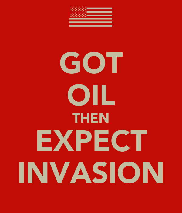 GOT OIL THEN EXPECT INVASION
