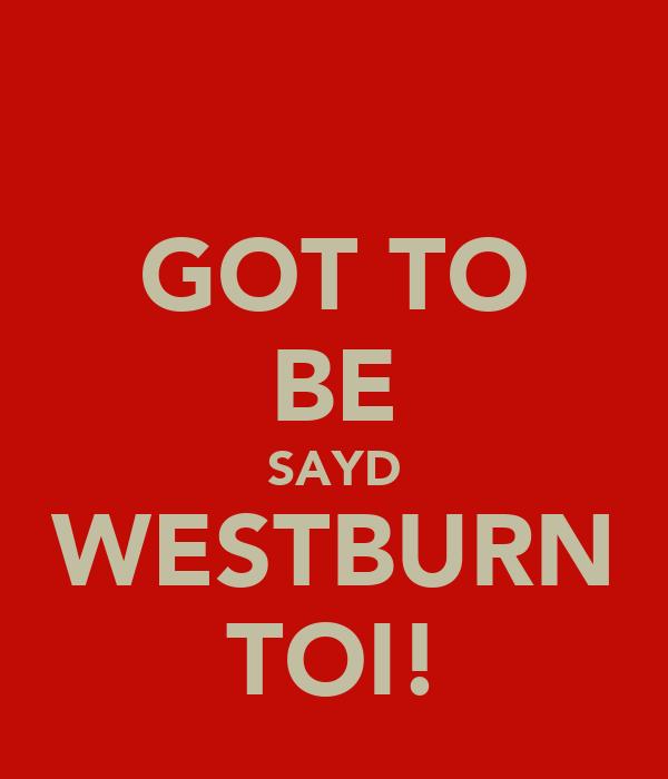 GOT TO BE SAYD WESTBURN TOI!