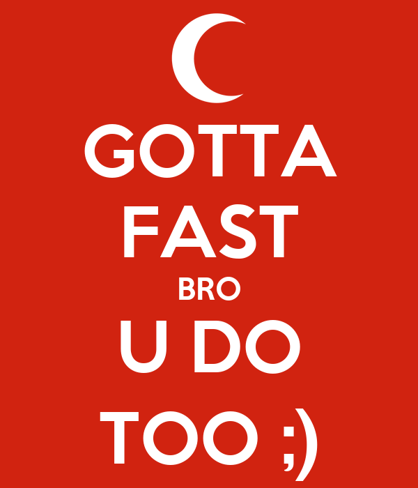 GOTTA FAST BRO U DO TOO ;)