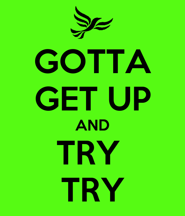 GOTTA GET UP AND TRY  TRY
