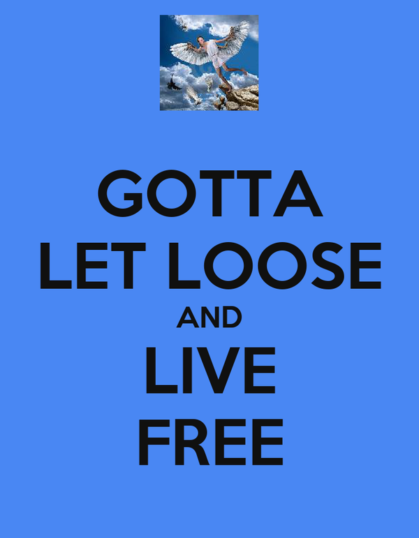 GOTTA LET LOOSE AND LIVE FREE