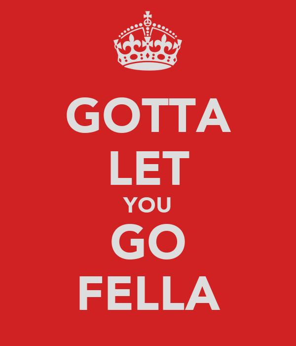 GOTTA LET YOU GO FELLA