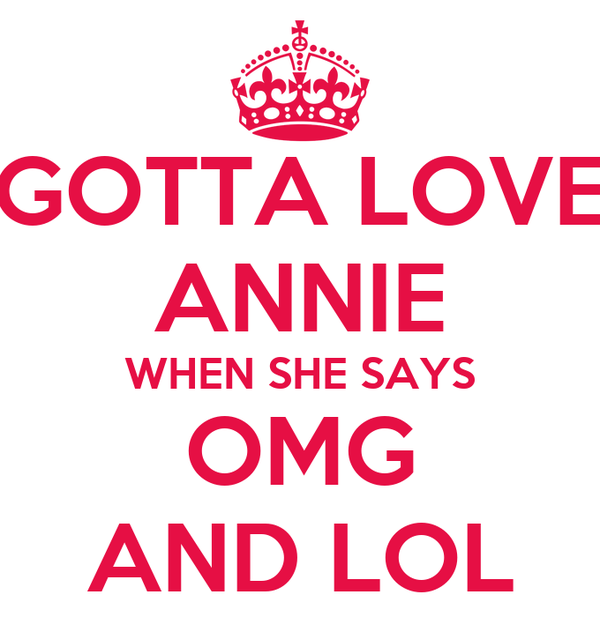 GOTTA LOVE ANNIE WHEN SHE SAYS OMG AND LOL