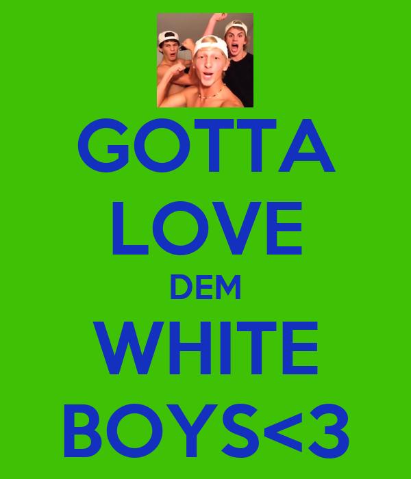 GOTTA LOVE DEM WHITE BOYS<3
