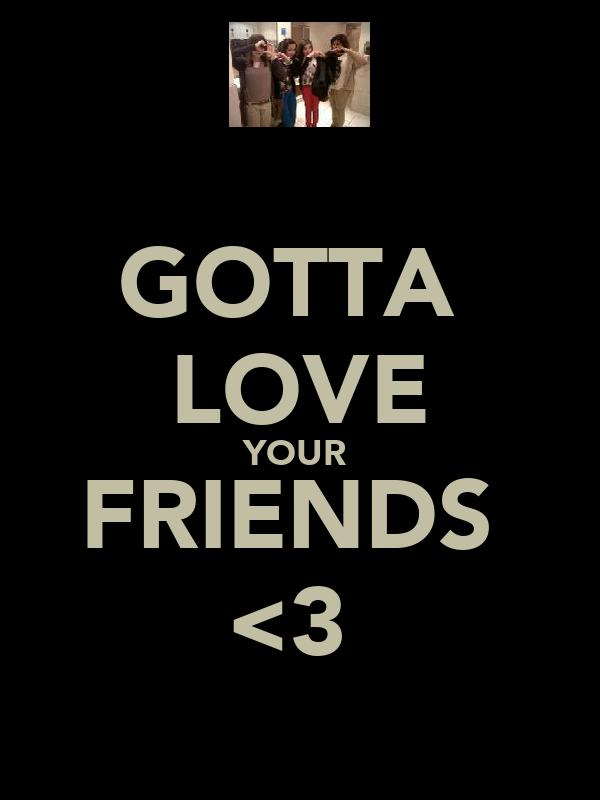 GOTTA  LOVE YOUR  FRIENDS  <3