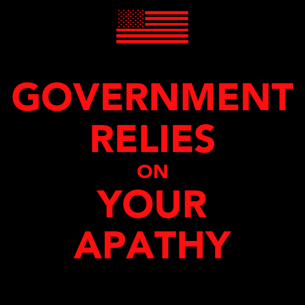 GOVERNMENT RELIES ON YOUR APATHY