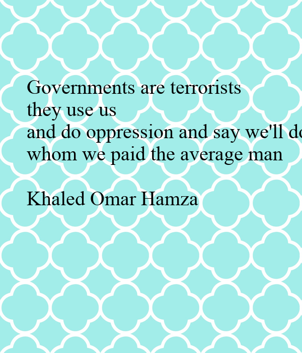 Governments are terrorists they use us and do oppression and say we'll do it for you whom we paid the average man  Khaled Omar Hamza
